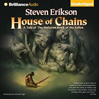 House of Chains     Malazan Book of the Fallen, Book 4              By:                                                                                                                                 Steven Erikson                               Narrated by:                                                                                                                                 Michael Page                      Length: 35 hrs and 5 mins     2,553 ratings     Overall 4.6