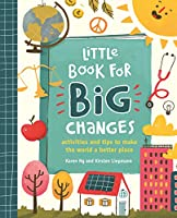 Little Book for Big Changes: Activities and Tips to Make the World a Better Place