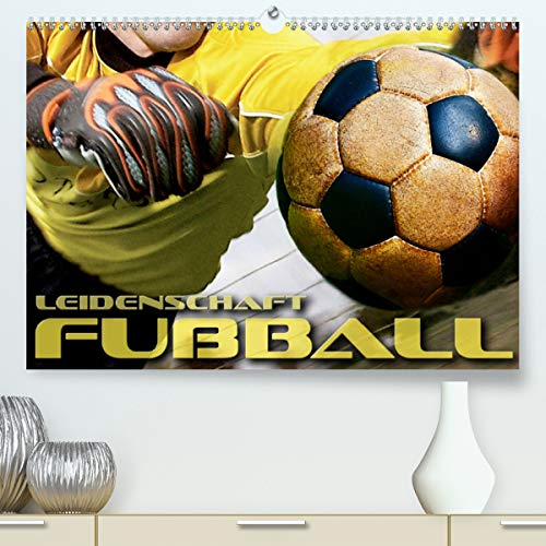 Leidenschaft Fußball (Premium, hochwertiger DIN A2 Wandkalender 2021, Kunstdruck in Hochglanz)