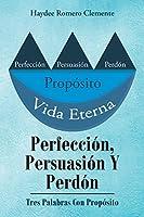 Perfección, Persuasión Y Perdón: Tres Palabras Con Propósito