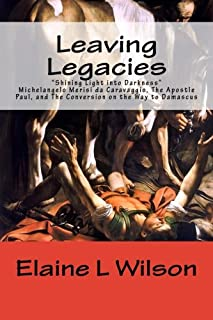 Leaving Legacies: Shining Light into Darkness Michelangelo Merisi da Caravaggio, The Apostle Paul, and The Conversion on t...