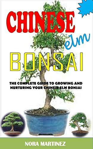 CHINESE ELM BONSAI: The Complete Guide To Growing And Nurturing Your Chinese Elm Bonsai