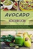 Avocado Kochbuch: Leckere Rezepte rund um das Superfood Avocado (Smoothies, Suppen, Dips, Vorspeisen, Salate, Hauptgerichte und Desserts)