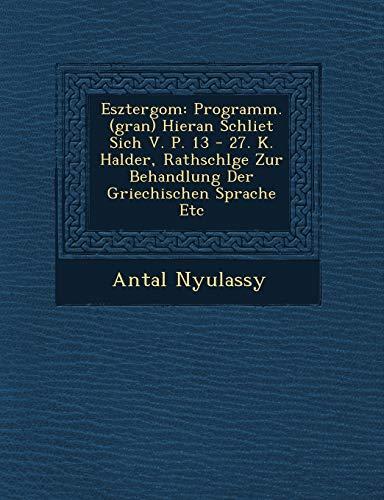 Esztergom: Programm. (gran) Hieran Schliet Sich V. P. 13 - 27. K. Halder, Rathschlge Zur Behandlung Der Griechischen Sprache Etc (Hungarian Edition)