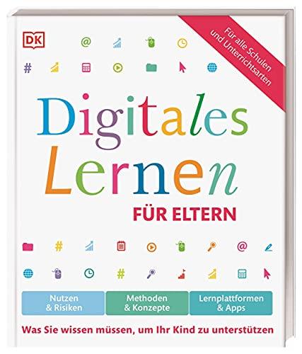 Digitales Lernen für Eltern: Nutzen & Risiken, Methoden & Konzepte, Lernplattformen & Apps. Was Sie wissen müssen, um Ihr Kind zu unterstützen