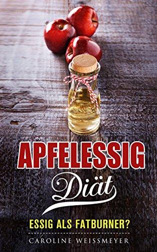 Die Apfelessig Diät, ein Combi Buch aus Diät Rezepte und Diät Kochbuch - perfekter Diät Plan zum abnehmen: Essig als Fatburner?