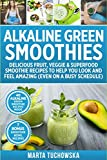 Alkaline Green Smoothies: Delicious Fruit, Veggie & Superfood Smoothie Recipes to Help You Look and...
