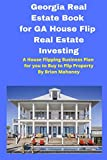 Georgia Real Estate Book for GA House Flip Real Estate Investing: A House Flipping Business Plan for you to Buy to Flip Property