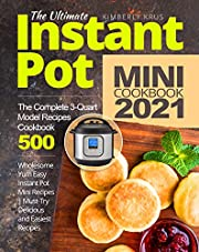 The Ultimate Instant Pot Mini Cookbook 2021: Wholesome Yum Easy Instant Pot Mini Recipes   The Complete 3-Quart Model Recipes Cookbook   Must-Try Delicious and Easiest Recipes