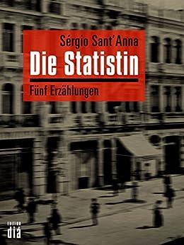Die Statistin: Fünf Erzählungen (German Edition) by [Sérgio Sant'Anna, Marianne Gareis, Frank Heibert, Barbara Mesquita, Enno Petermann]