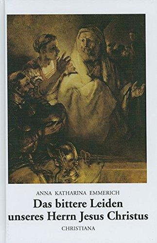 Das bittere Leiden unseres Herrn Jesus Christus: Nach den Betrachtungen der Augustinerin von Dülmen. Aufgeschrieben und mit einem Lebensabriss der Begnadeten versehen von Clemens Brentano