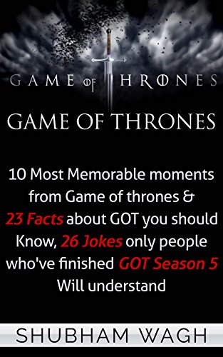 Game Of Thrones: 10 Most Memorable moments from Game of thrones & 23 Facts about GOT you should Know, 26 Jokes only people who've finished GOT Season 5 ... (Game of Thrones Secrets) (English Edition)