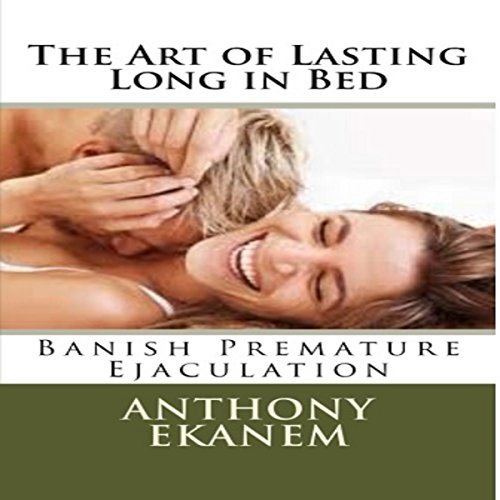 The Art of Lasting Long in Bed     Banish Premature Ejaculation              By:                                                                                                                                 Anthony Ekanem                               Narrated by:                                                                                                                                 Kirk Hanley                      Length: 40 mins     15 ratings     Overall 3.5