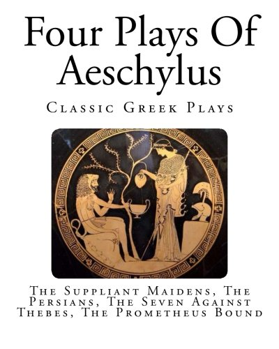 Four Plays Of Aeschylus: The Suppliant Maidens, The Persians, The Seven Against Thebes, The Prometheus Bound (The Plays Of Aeschylus)