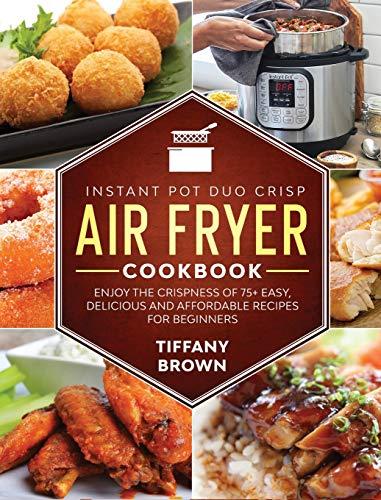 Instant Pot Duo Crisp Air Fryer Cookbook: Enjoy The Crispness of 75+ Easy, Delicious and Affordable Recipes For Beginners