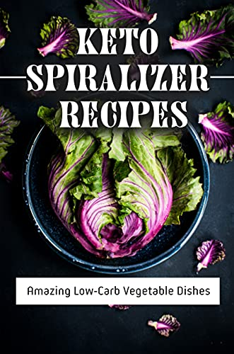 Keto Spiralizer Recipes: Amazing Low-Carb Vegetable Dishes: Healthy Low Fat Recipes (English Edition)