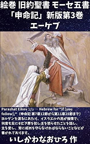 """絵巻 旧約聖書 モーセ五書「申命記」新版第3巻 エーケブ: Parashat Eikev עֵקֶב ― Hebrew for """"if [you follow],""""(申命記 第7章12節から第11章25節まで)ヨルダンを渡るにあたり、イスラエルの民が強情で、何度も主にそむき罪を犯し主を怒らせたことを話し、主を愛し、常に戒めを守らなければならないことなどが書かれてあります。"""