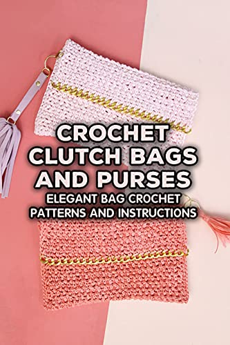 Crochet Clutch Bags and Purses: Elegant Bag Crochet Patterns and Instructions: Crochet Clutch Bags (English Edition)
