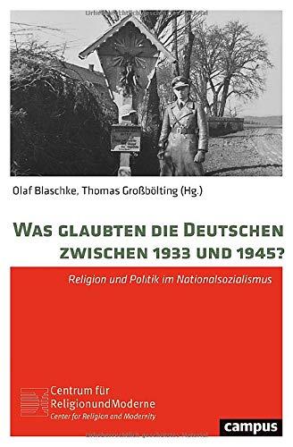 Was glaubten die Deutschen zwischen 1933 und 1945?: Religion und Politik im Nationalsozialismus (Religion und Moderne)