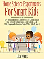 Home Science Experiments for Smart Kids!: 65+ Fun and Educational Science Projects for Children to Learn How to Become a Water Bender, Create Slime in A Cup, Make Homemade Ice Cream and So Much More (KidsVille Books)