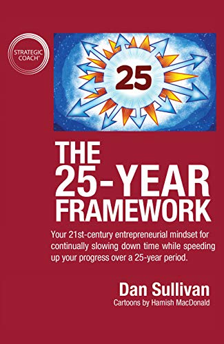 The 25-Year Framework: Your 21st-century entrepreneurial mindset for continually slowing down time while speeding up your progress over a 25-year period by [Dan Sullivan]
