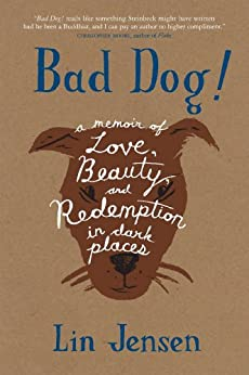 Bad Dog!: A Memoir of Love, Beauty, and Redemption in Dark Places by [Lin Jensen]