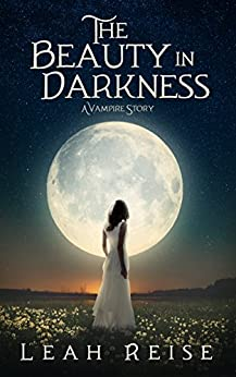 The Beauty in Darkness: A Vampire Story by [Leah Reise]