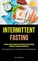 Intermittent Fasting: Learn All About Intermittent Fasting Diet And The Proven Methods To Lose Weight And Burn Fat (The Complete Guide To Lose Weight And Reset Metabolism)