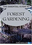 THE ESSENTIAL GUIDE TO FOREST GARDENING: Guide To Working with Nature to Grow Edible Foods And Crops (English Edition)
