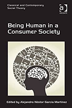 Being Human in a Consumer Society (Classical and Contemporary Social Theory) by [Alejandro Néstor García Martínez]