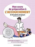 Mon cours de préparation à l'accouchement - La méthode de Gasquet pour accoucher de manière naturelle et physiologique de Dr Bernadette de Gasquet