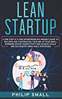 Lean Startup: A One Step At A Time Entrepreneur's Mindset Guide to Building and Continuously Scaling Up Your Small Business. Boost Productivity and Achieve Goals and Success By Using Agile Strategies