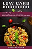 Low Carb Kochbuch: Gesund Abnehmen Mit Pizza Und Pasta Ohne Kohlenhydrate (Leckere Brot- Und Brötchenrezepte Fast Ohne Kohlenhydrate)