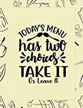 Today's Menu Has Two Choices Take It Or Leave It: Fun Food Notebook and Blank Recipes Cookbook  for Daily Journaling and Documenting Your Favorite ... For Moms, Wife and Cooks (Everyday Cooking)