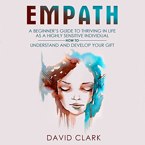 Empath: A Beginner's Guide to Thriving in Life as a Highly Sensitive Individual - How to Understand and Develop Your Gift audiobook cover art