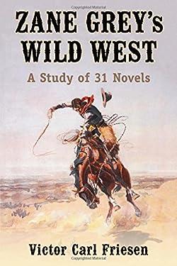 Zane Grey's Wild West: A Study of 31 Novels