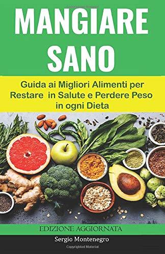 Mangiare Sano: Guida ai Migliori Alimenti per Restare in Salute e Perdere Peso in ogni Dieta