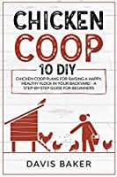 Chicken COOP: 10 DIY Chicken Coop Plans For Raising A Happy, Healthy Flock In Your Backyard - A Step-By-Step Guide For Beginners