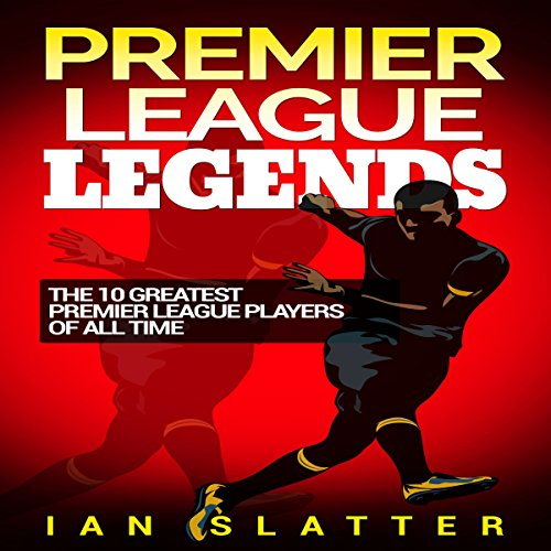 Premier League Legends: The 10 Greatest Premier League Players of All Time audiobook cover art