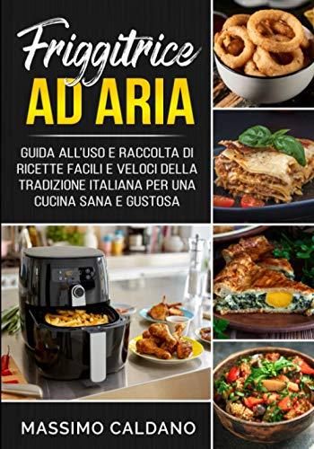Friggitrice ad aria: Guida all'uso e raccolta di ricette facili e veloci della tradizione italiana per una cucina sana e gustosa