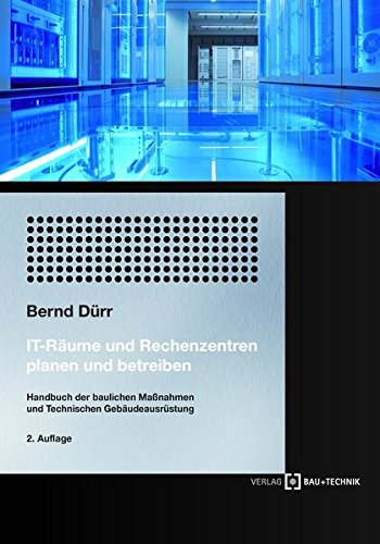 IT-Räume und Rechenzentren planen und betreiben: Handbuch der Bautechnik und Technischen Gebäudeausrüstung: Handbuch der baulichen Maßnahmen und Technischen Gebäudeausrüstung