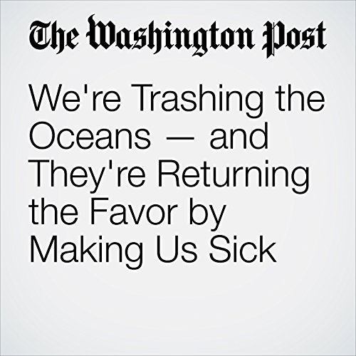 We're Trashing the Oceans — and They're Returning the Favor by Making Us Sick cover art