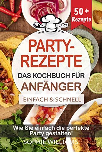PARTYREZEPTE - DAS KOCHBUCH FÜR ANFÄNGER: Wie Sie einfach die perfekte Party gestalten!