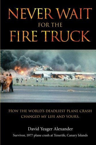 Never Wait For The Fire Truck: How The Worlds Deadliest Plane Crash Changed My Life And Yours
