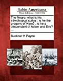 The Negro, what is his ethnological status: is he the progeny of Ham? : is he a descendant of Adam and Eve? ...
