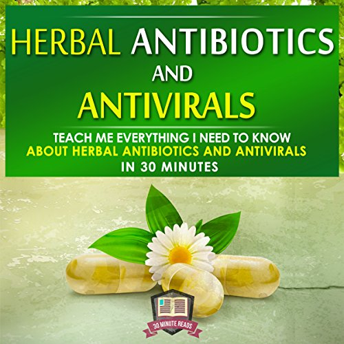Herbal Antibiotics and Antivirals: Teach Me Everything I Need to Know About Herbal Antibiotics and Antivirals in 30 Minutes audiobook cover art