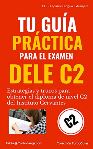 Español: Tu Guía Práctica Para El DELE C2: Estrategias y trucos para obtener el diploma de español de nivel C2 del Instituto Cervantes (TurboGuías)