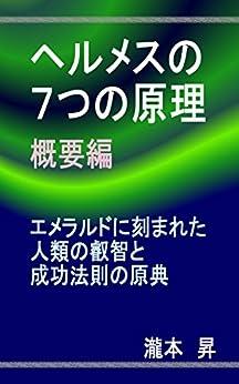 [瀧本昇]のヘルメスの7つの原理 概要編: エメラルドに刻まれた人類の叡智と成功法則の原典 (Kijidasu eBooks)