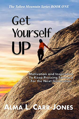 Get Yourself Up: Motivation and Inspiration To Keep Pressing Forward For the Next Generation (The Tallest Mountain Series Book 1) by [Alma Carr-Jones]