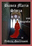 Bianca Maria Sforza: una biografia (Italian Edition)